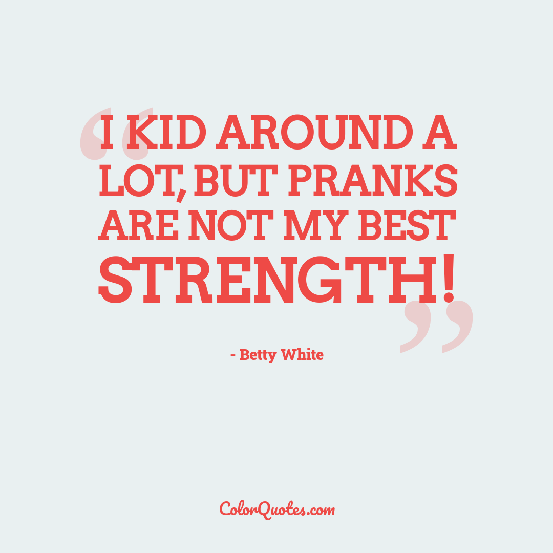 I kid around a lot, but pranks are not my best strength!