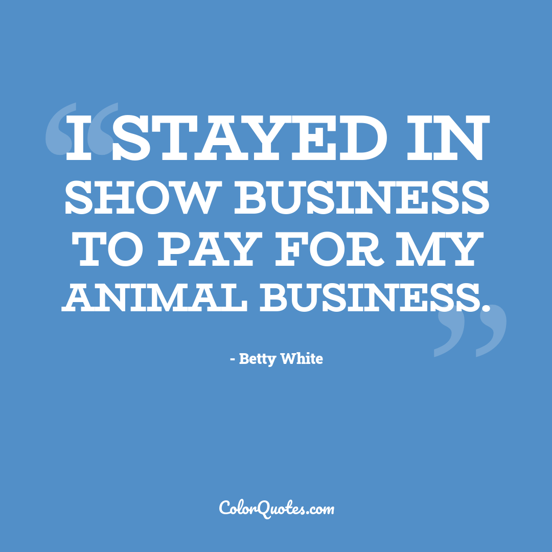 I stayed in show business to pay for my animal business.