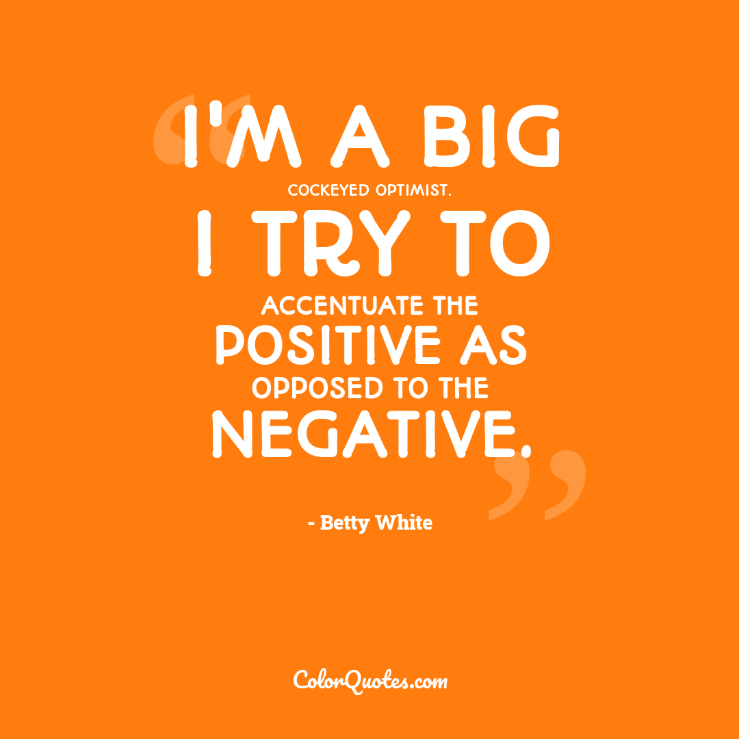 I'm a big cockeyed optimist. I try to accentuate the positive as opposed to the negative.