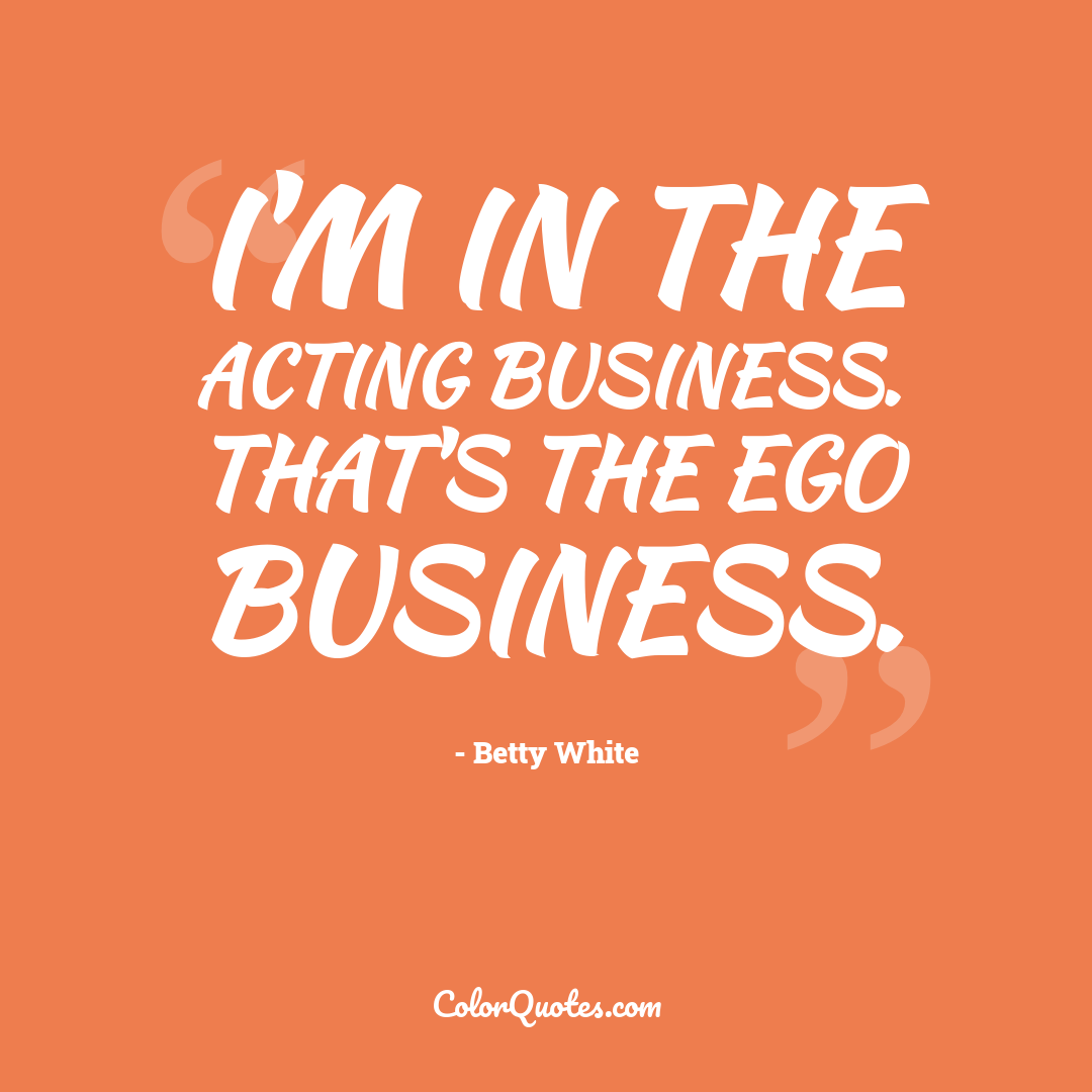 I'm in the acting business. That's the ego business.