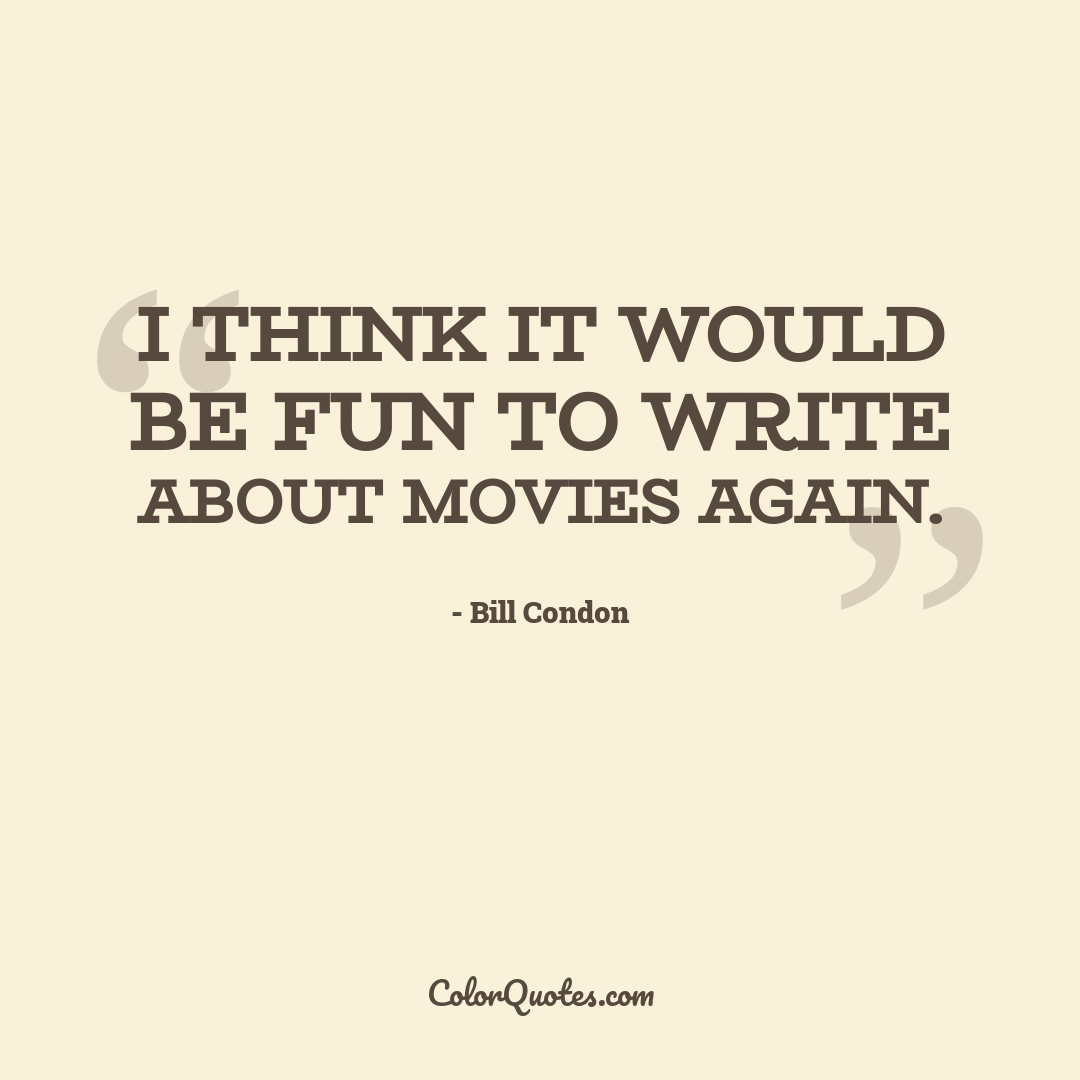 I think it would be fun to write about movies again.