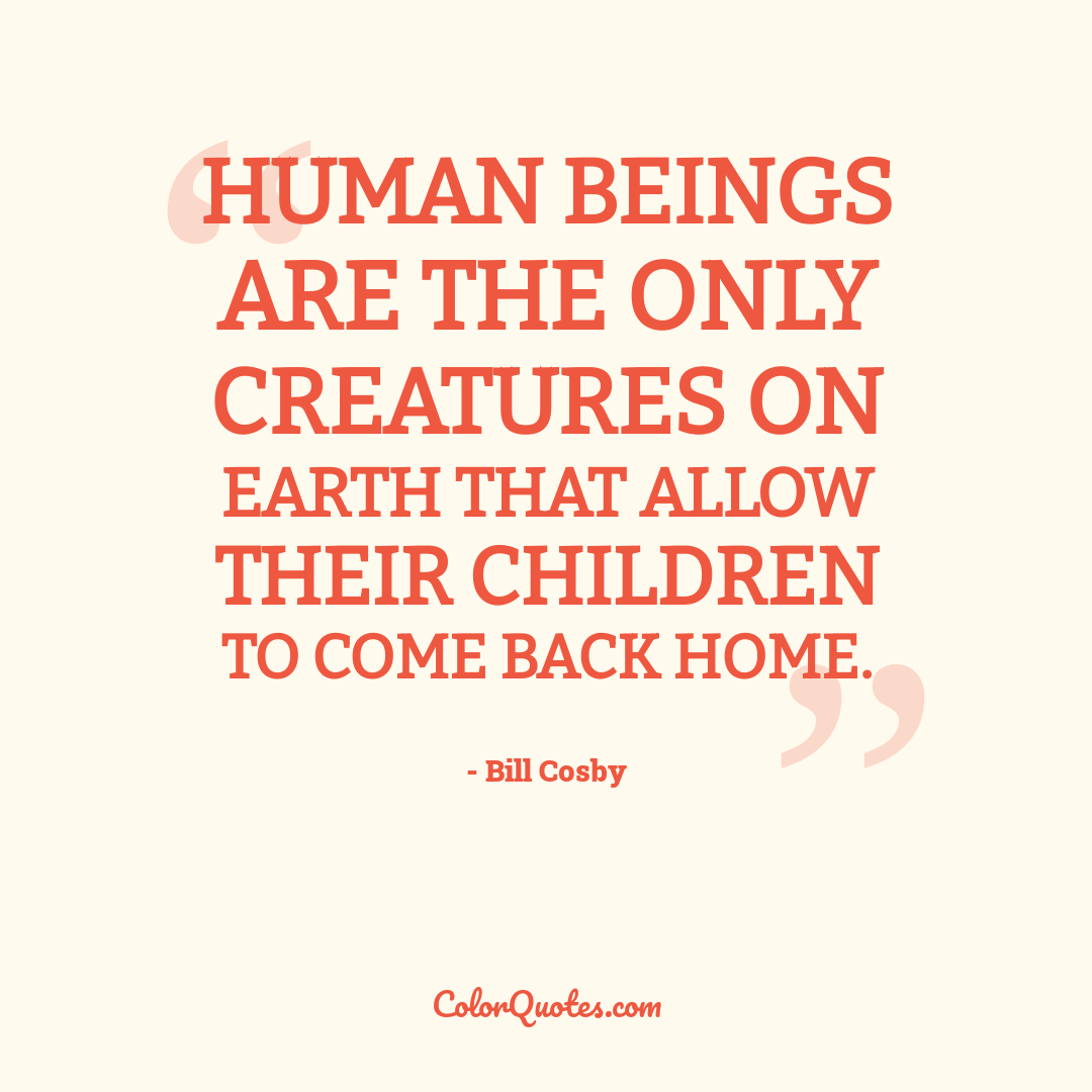 Human beings are the only creatures on earth that allow their children to come back home.