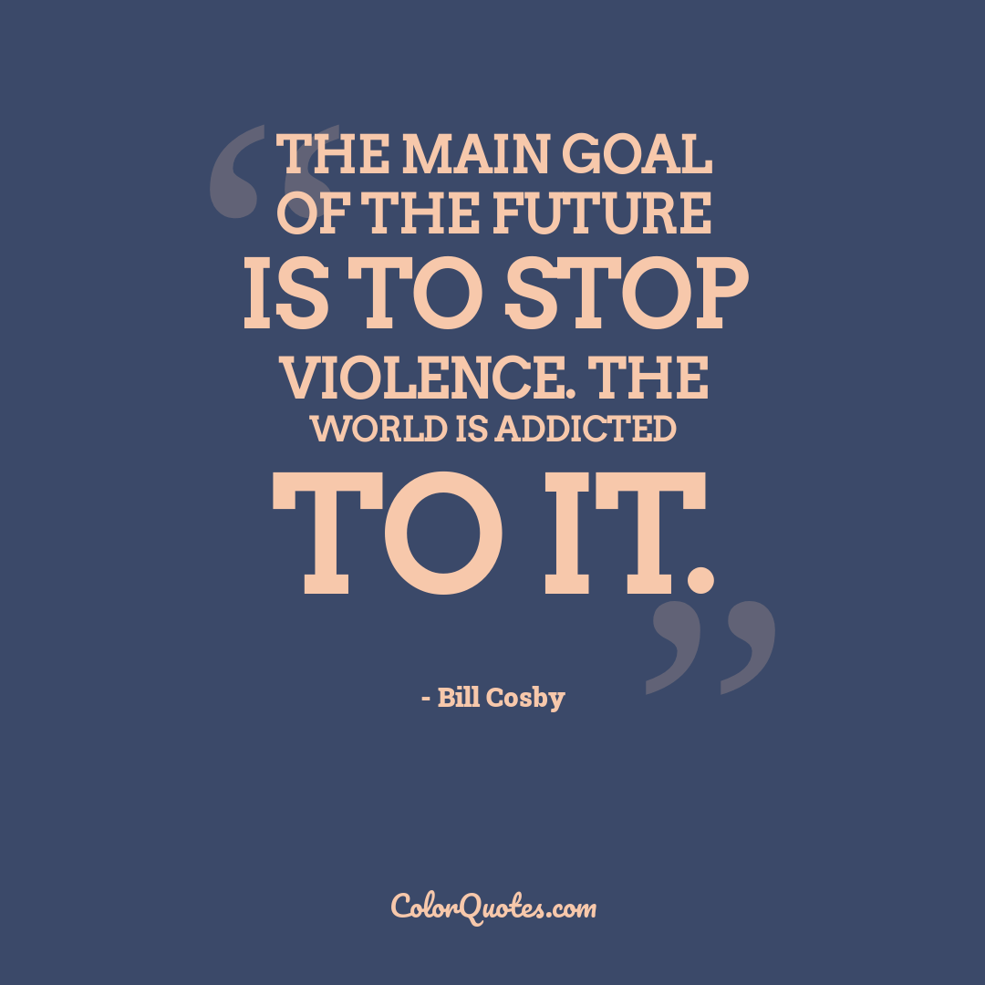 The main goal of the future is to stop violence. The world is addicted to it.