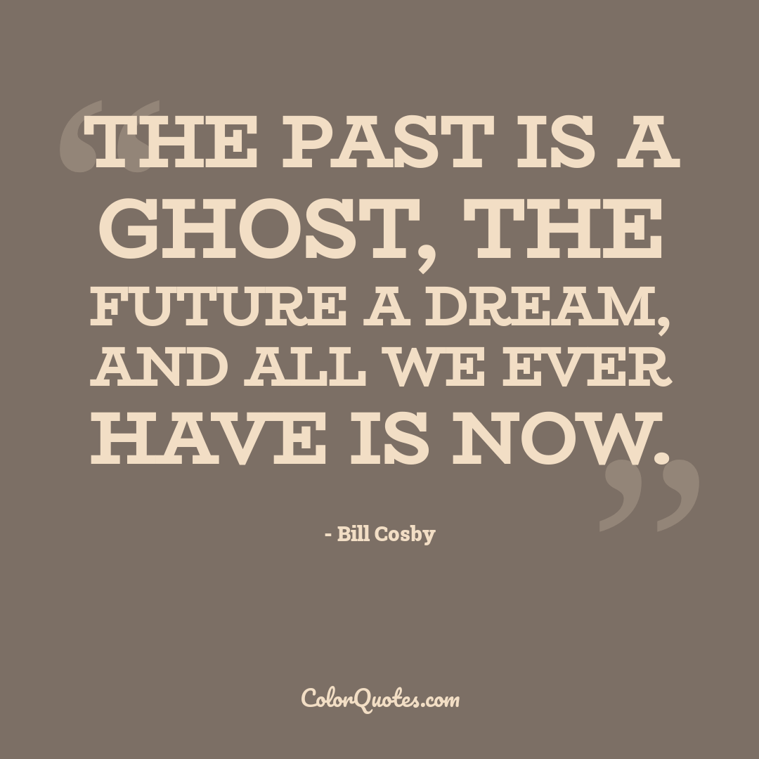 The past is a ghost, the future a dream, and all we ever have is now.