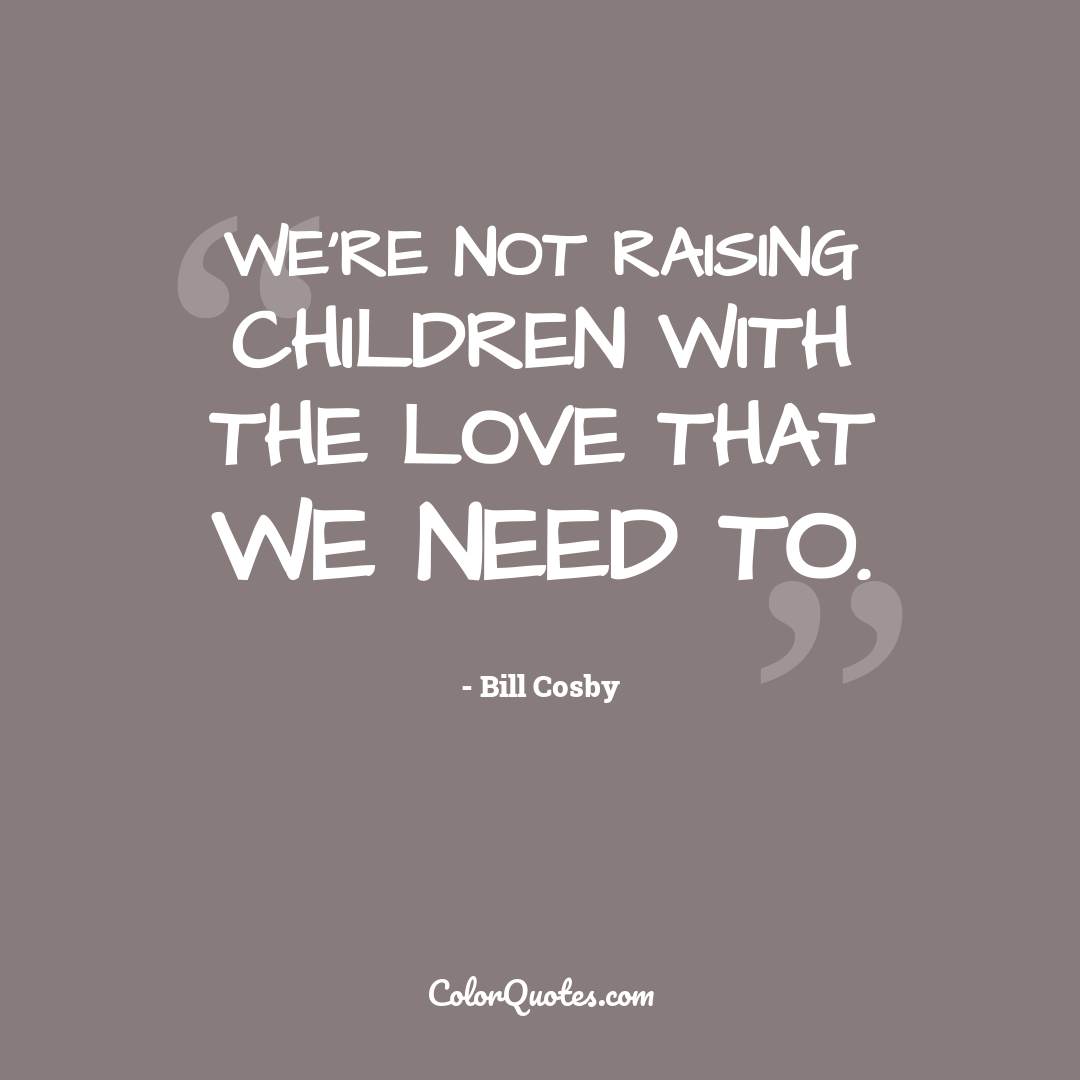 We're not raising children with the love that we need to.