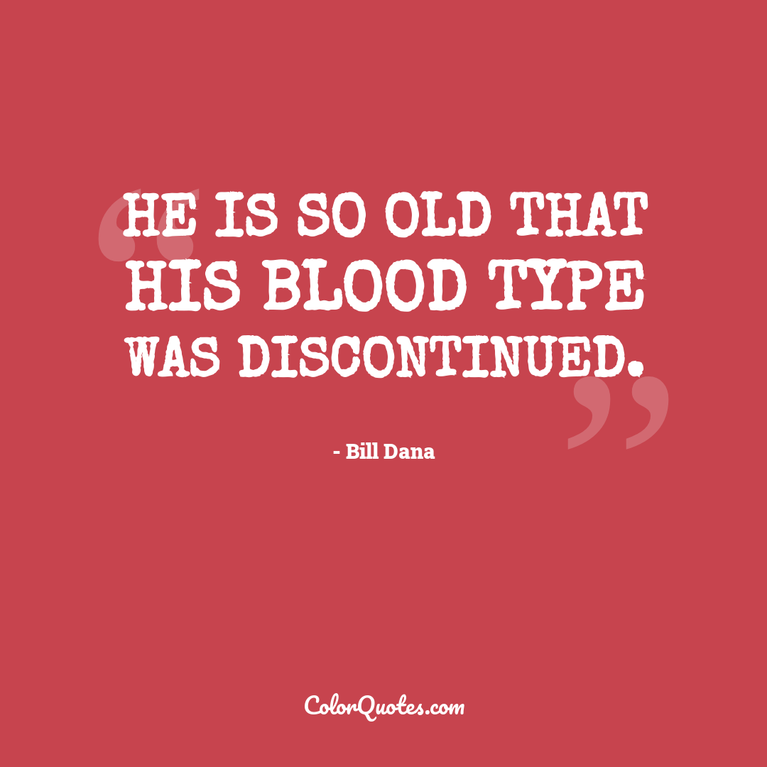 He is so old that his blood type was discontinued.