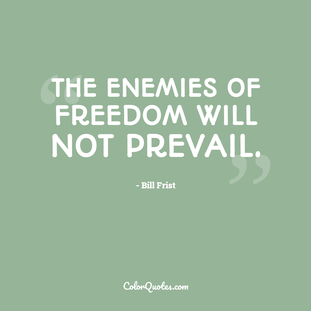 The enemies of freedom will not prevail.