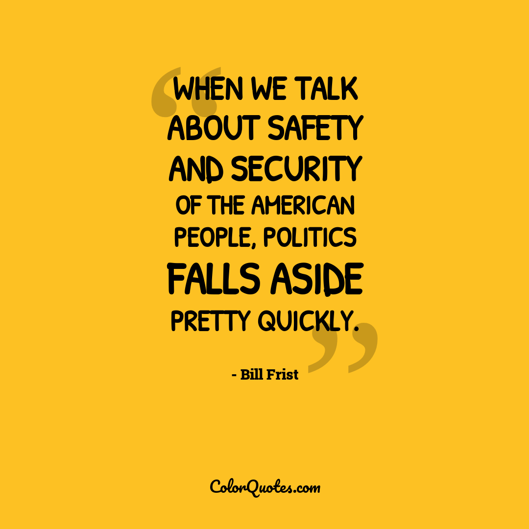 When we talk about safety and security of the American people, politics falls aside pretty quickly.