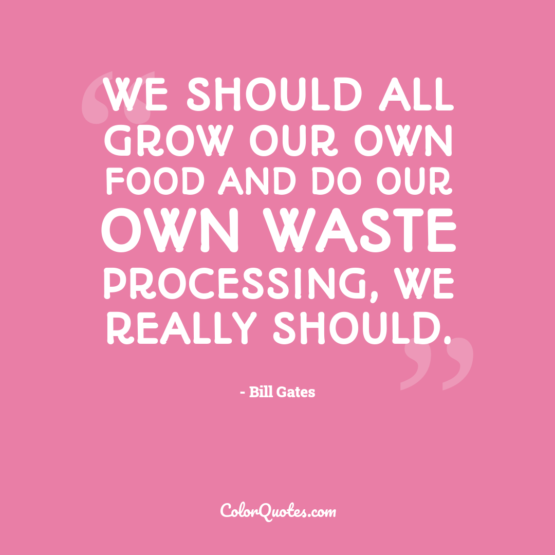 We should all grow our own food and do our own waste processing, we really should.