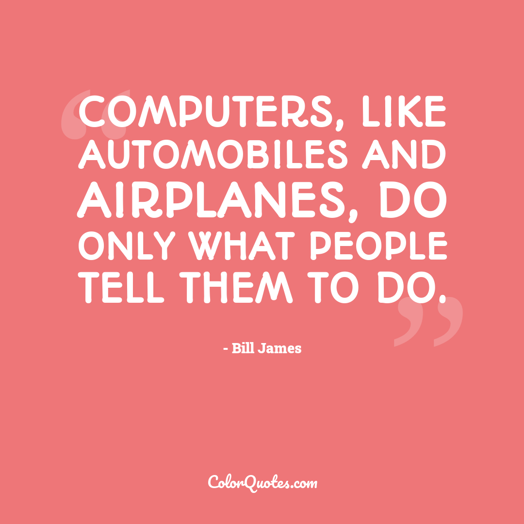 Computers, like automobiles and airplanes, do only what people tell them to do.