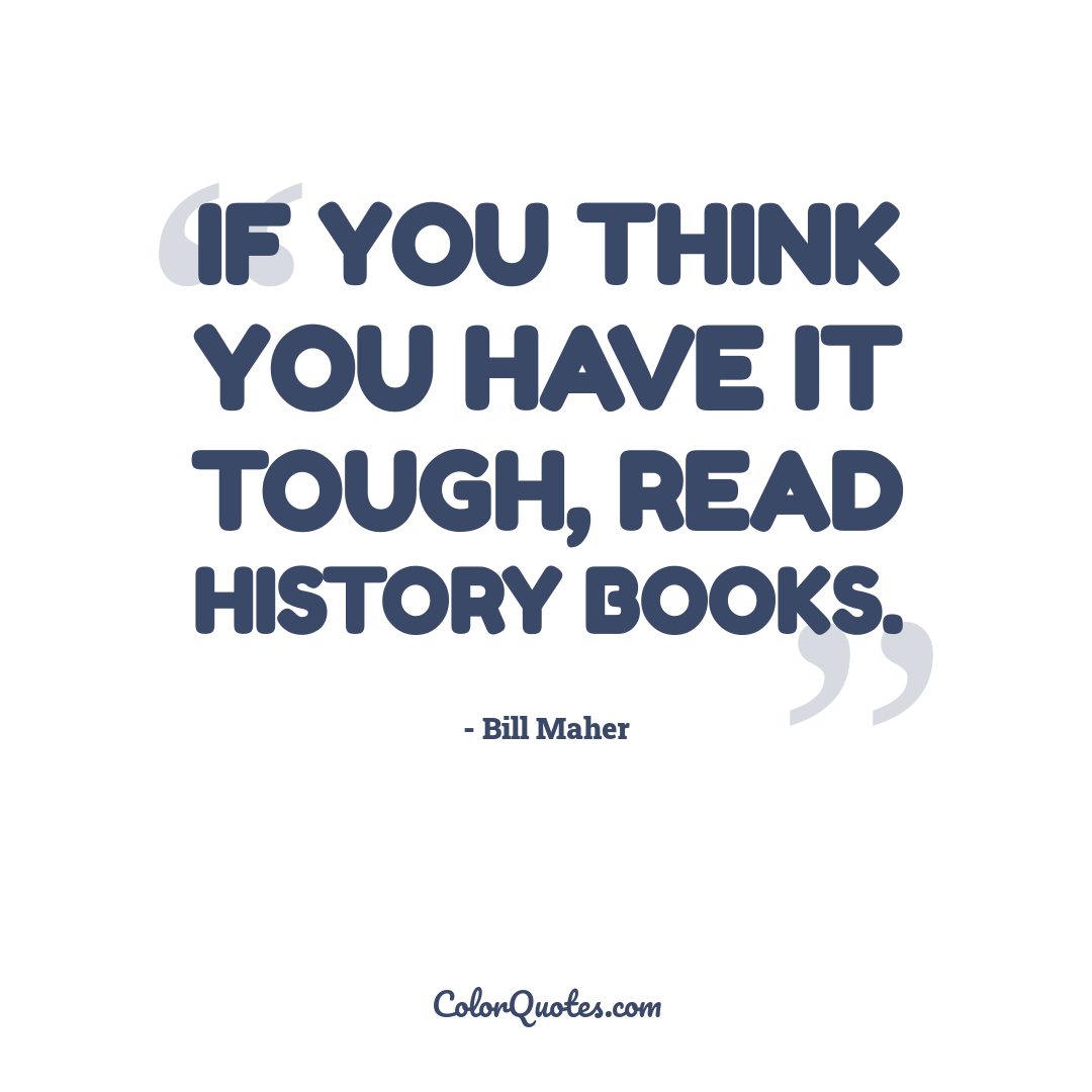 If you think you have it tough, read history books.