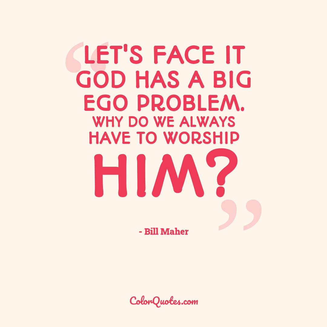 Let's face it God has a big ego problem. Why do we always have to worship him?