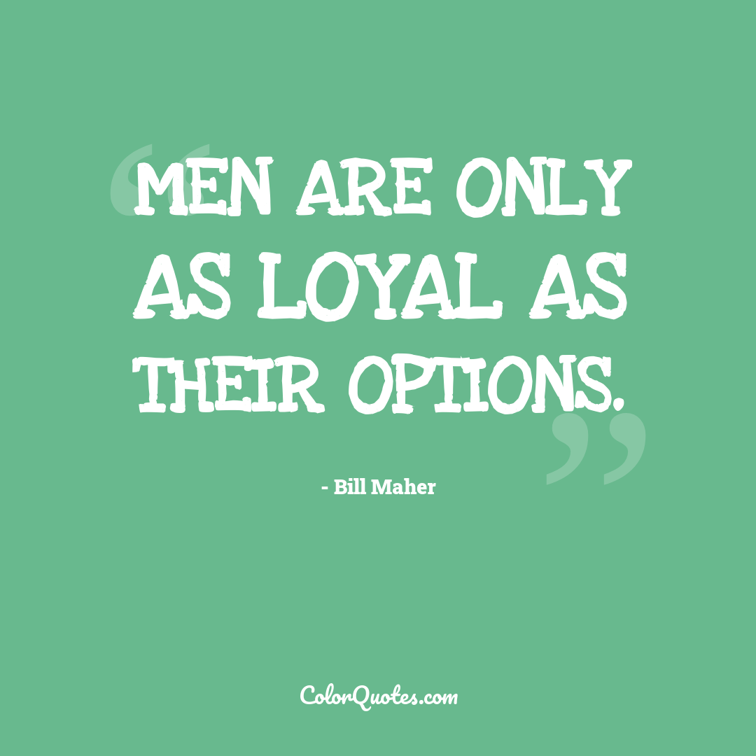 Men are only as loyal as their options.
