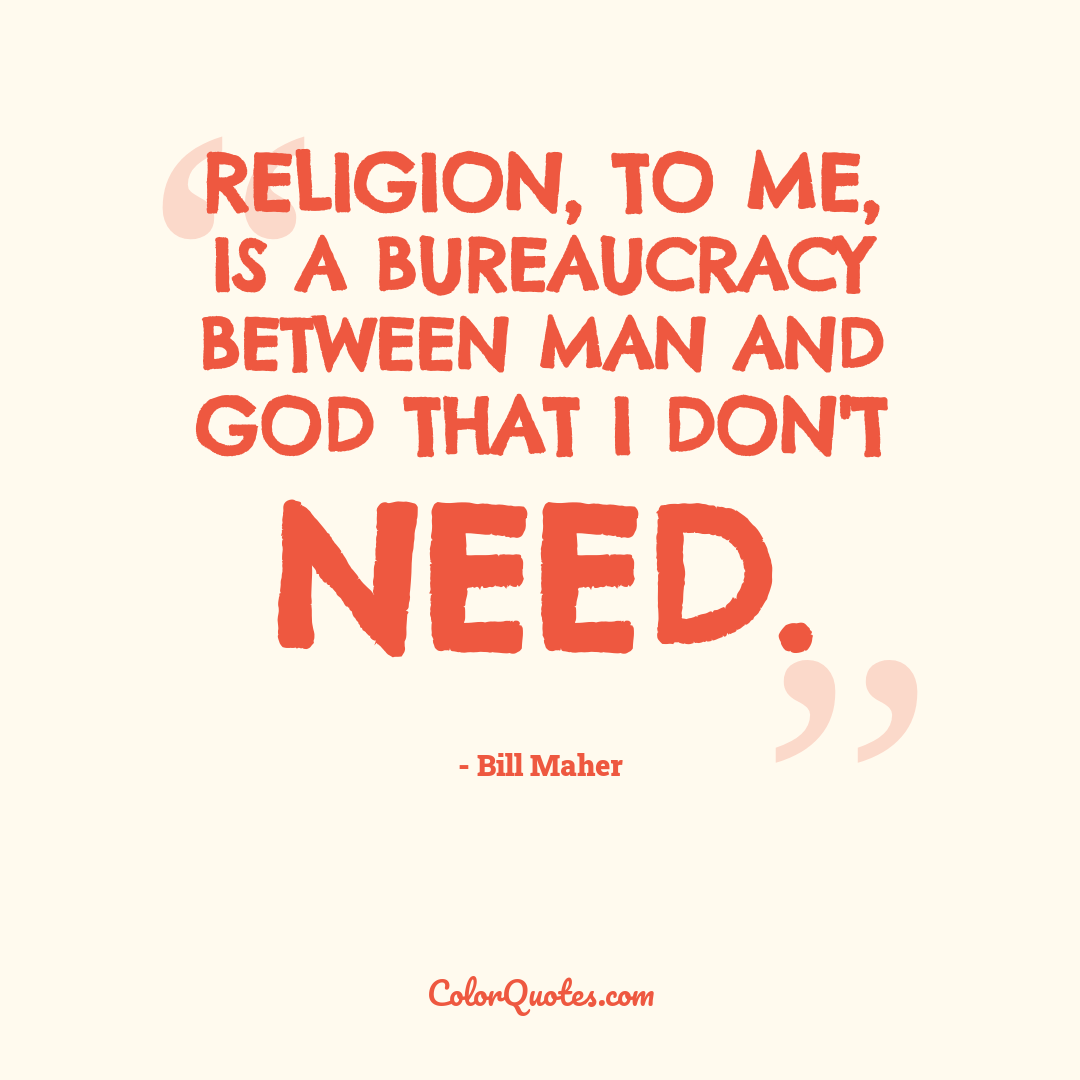 Religion, to me, is a bureaucracy between man and God that I don't need.