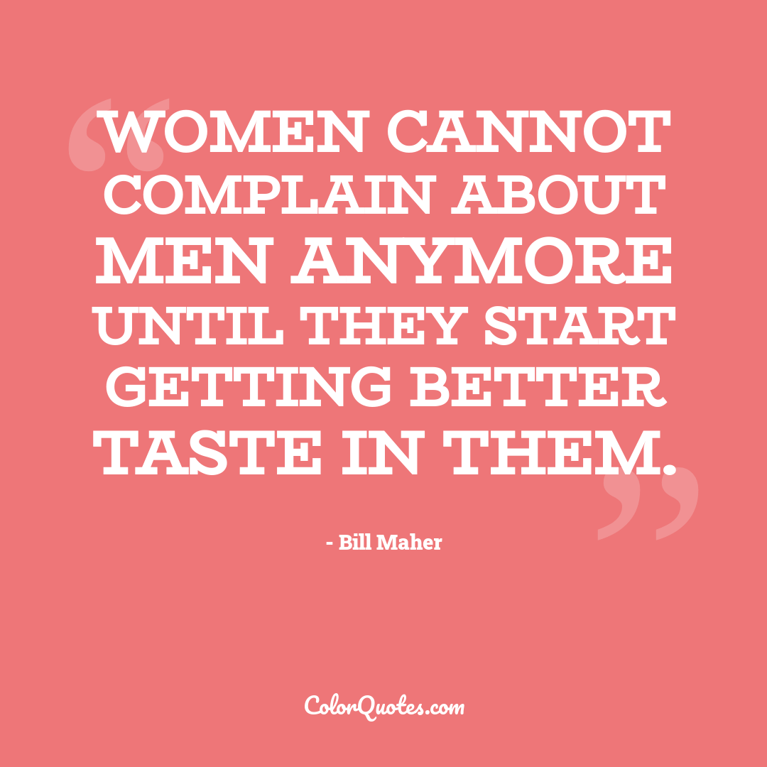 Women cannot complain about men anymore until they start getting better taste in them.
