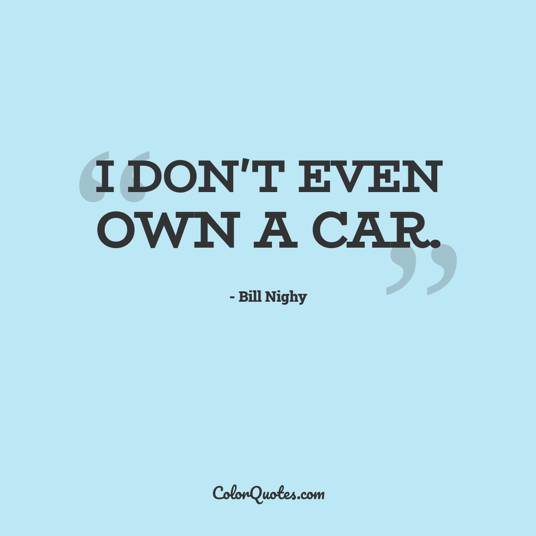 I don't even own a car.
