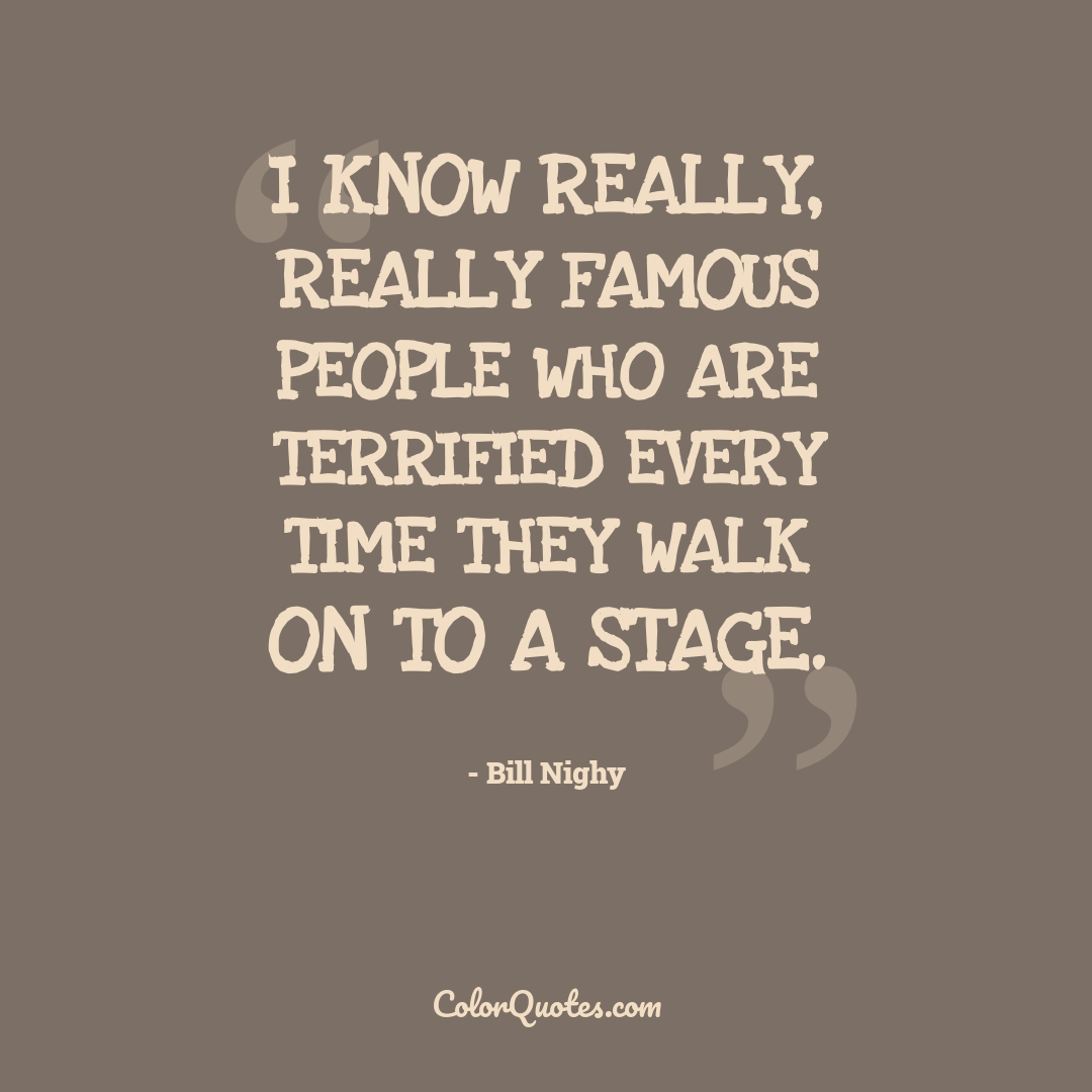 I know really, really famous people who are terrified every time they walk on to a stage.