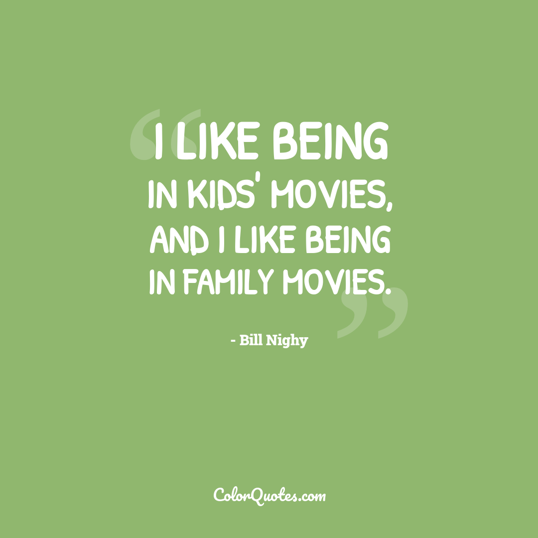 I like being in kids' movies, and I like being in family movies.