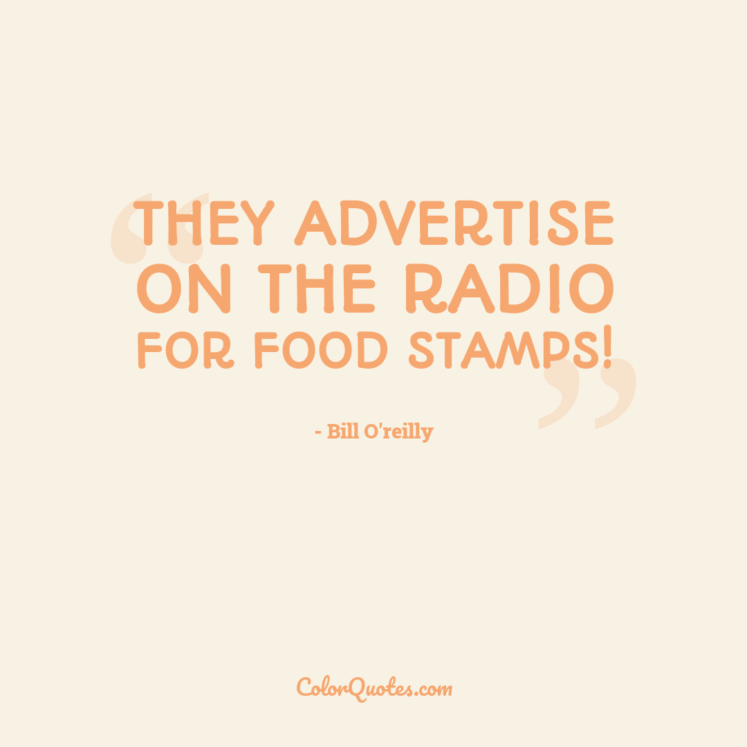 They advertise on the radio for food stamps!