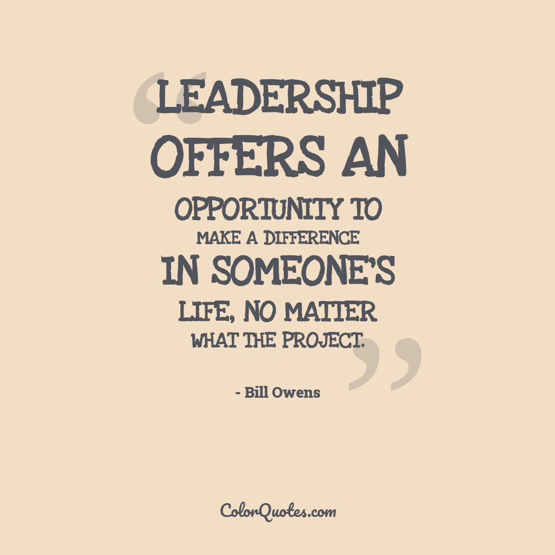 Leadership offers an opportunity to make a difference in someone's life, no matter what the project.