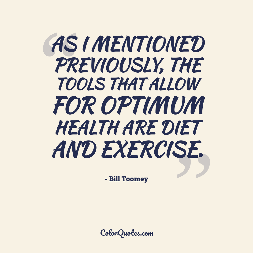 As I mentioned previously, the tools that allow for optimum health are diet and exercise.