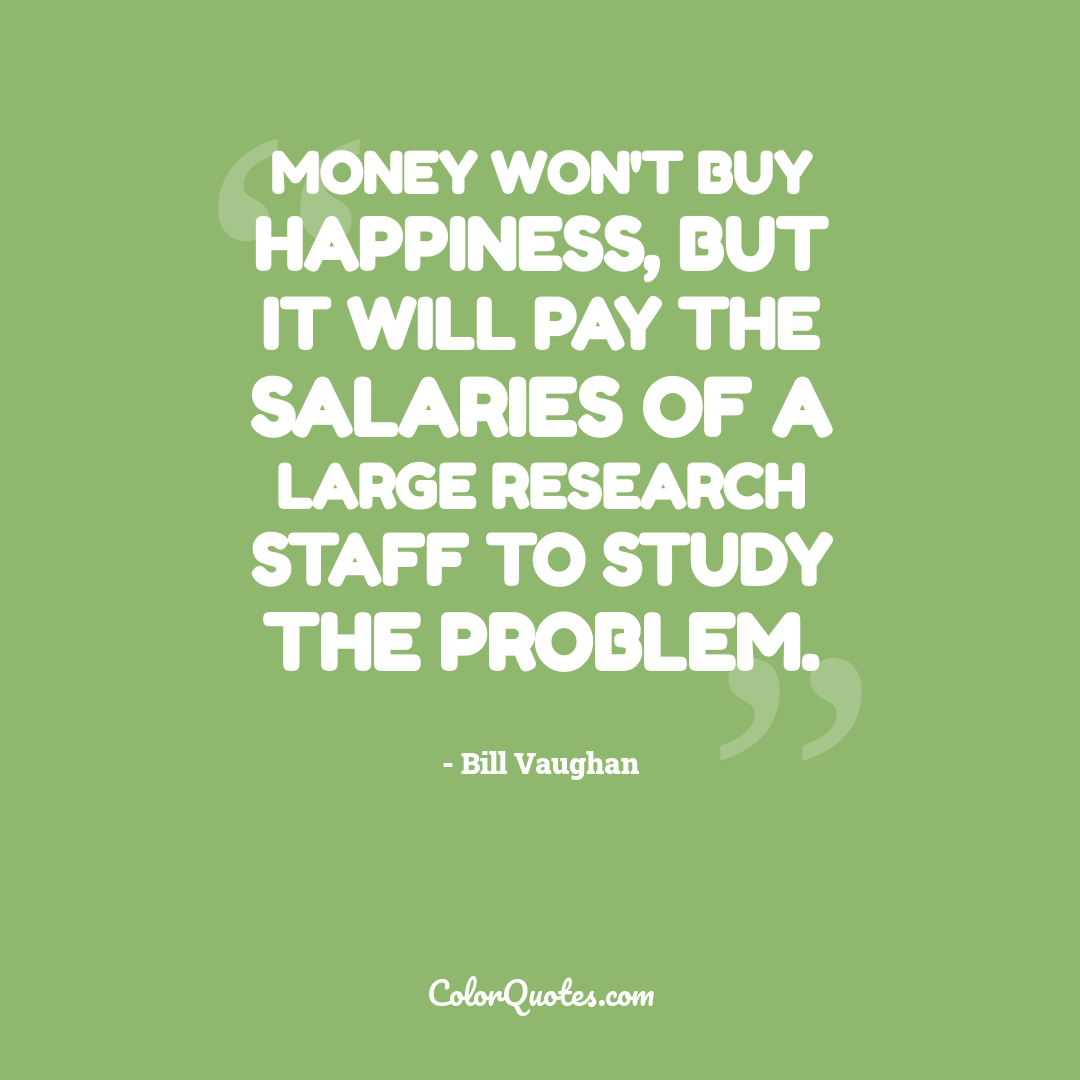 Money won't buy happiness, but it will pay the salaries of a large research staff to study the problem.