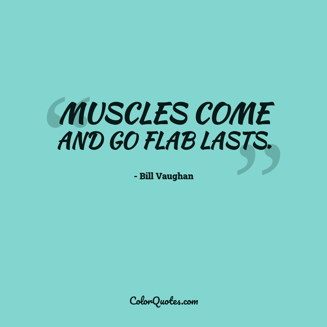 Muscles come and go flab lasts.