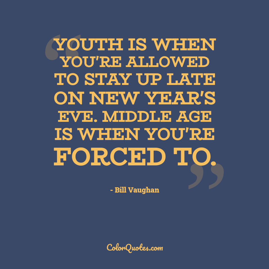 Youth is when you're allowed to stay up late on New Year's Eve. Middle age is when you're forced to.