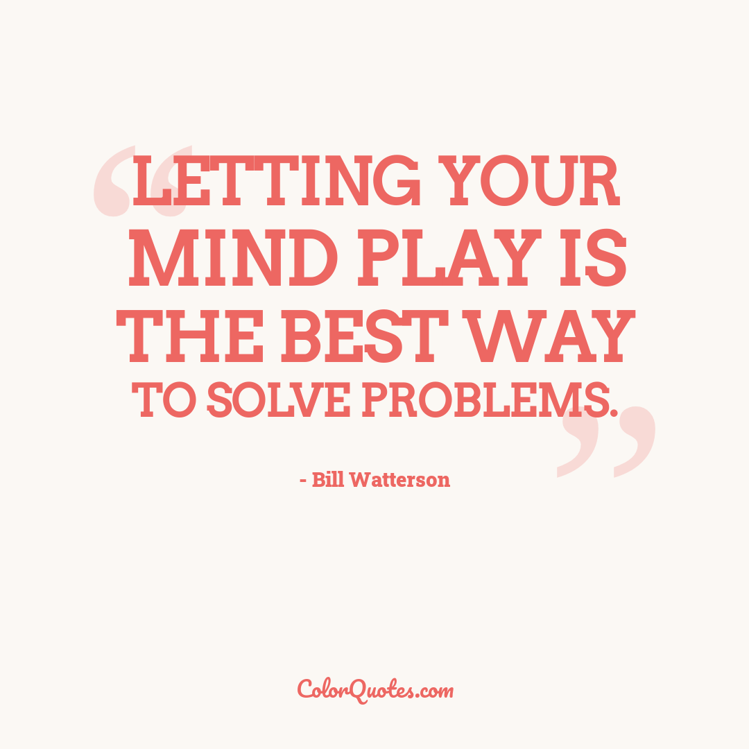 Letting your mind play is the best way to solve problems.