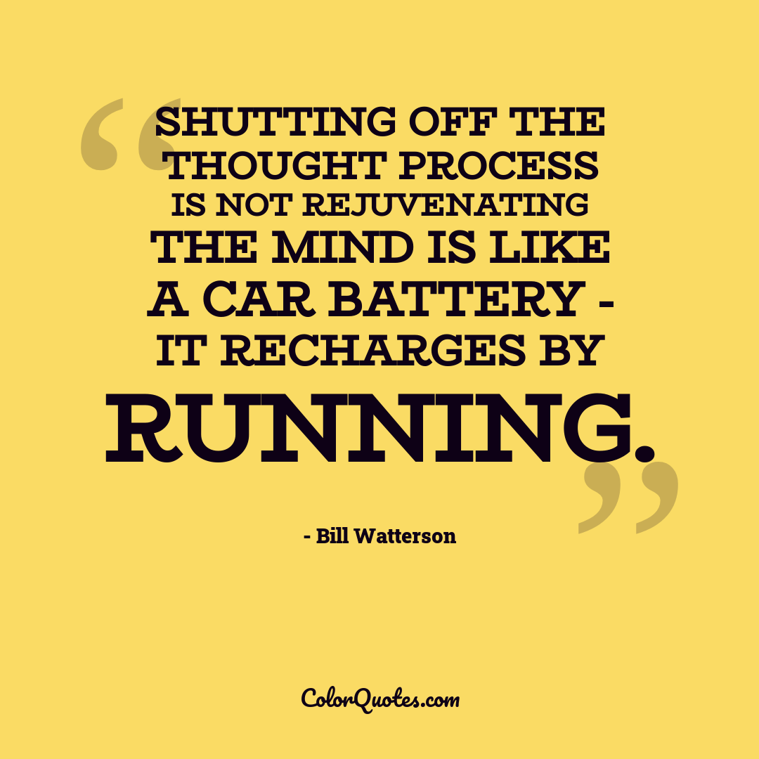 Shutting off the thought process is not rejuvenating the mind is like a car battery - it recharges by running.
