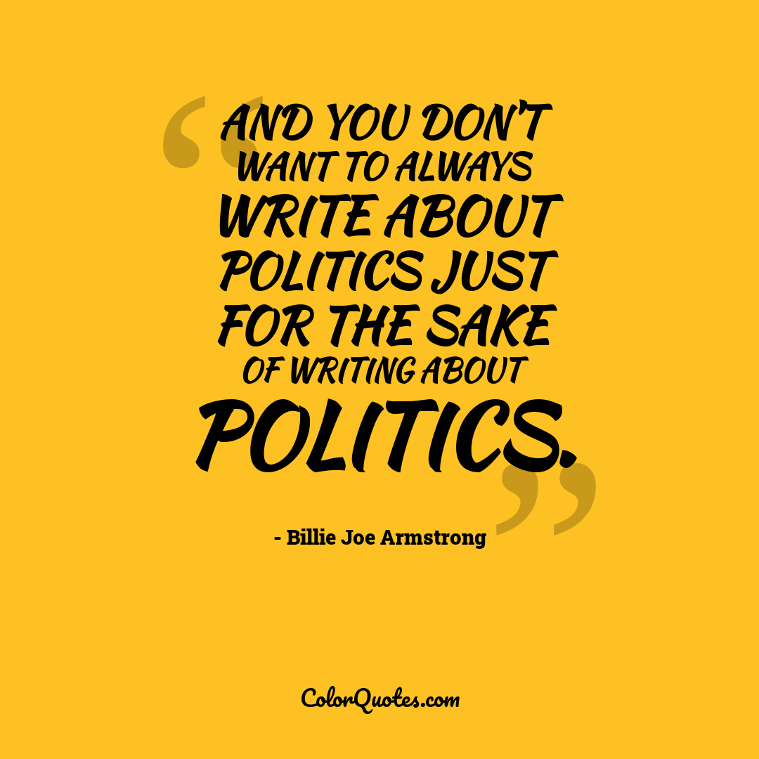 And you don't want to always write about politics just for the sake of writing about politics.
