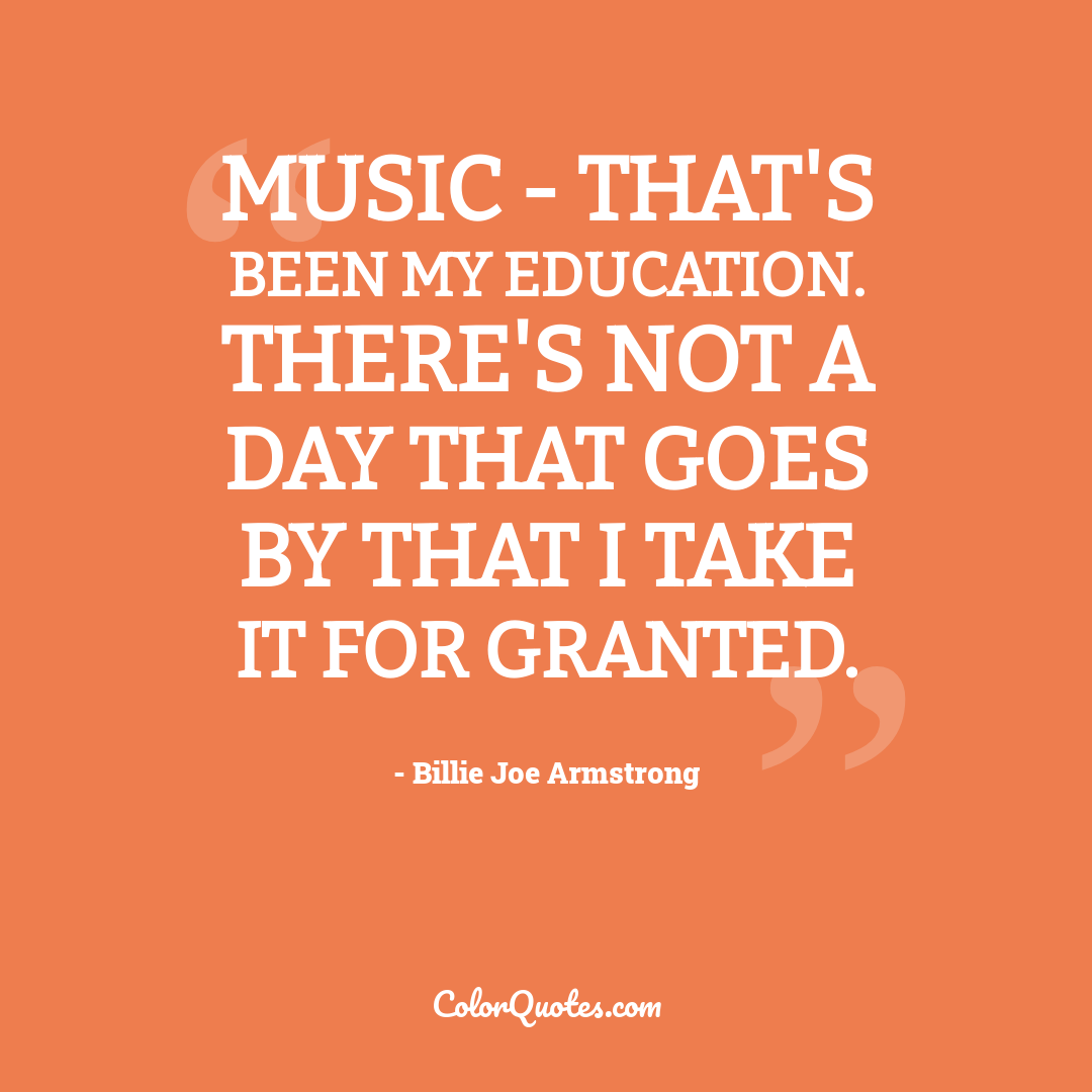 Music - that's been my education. There's not a day that goes by that I take it for granted.