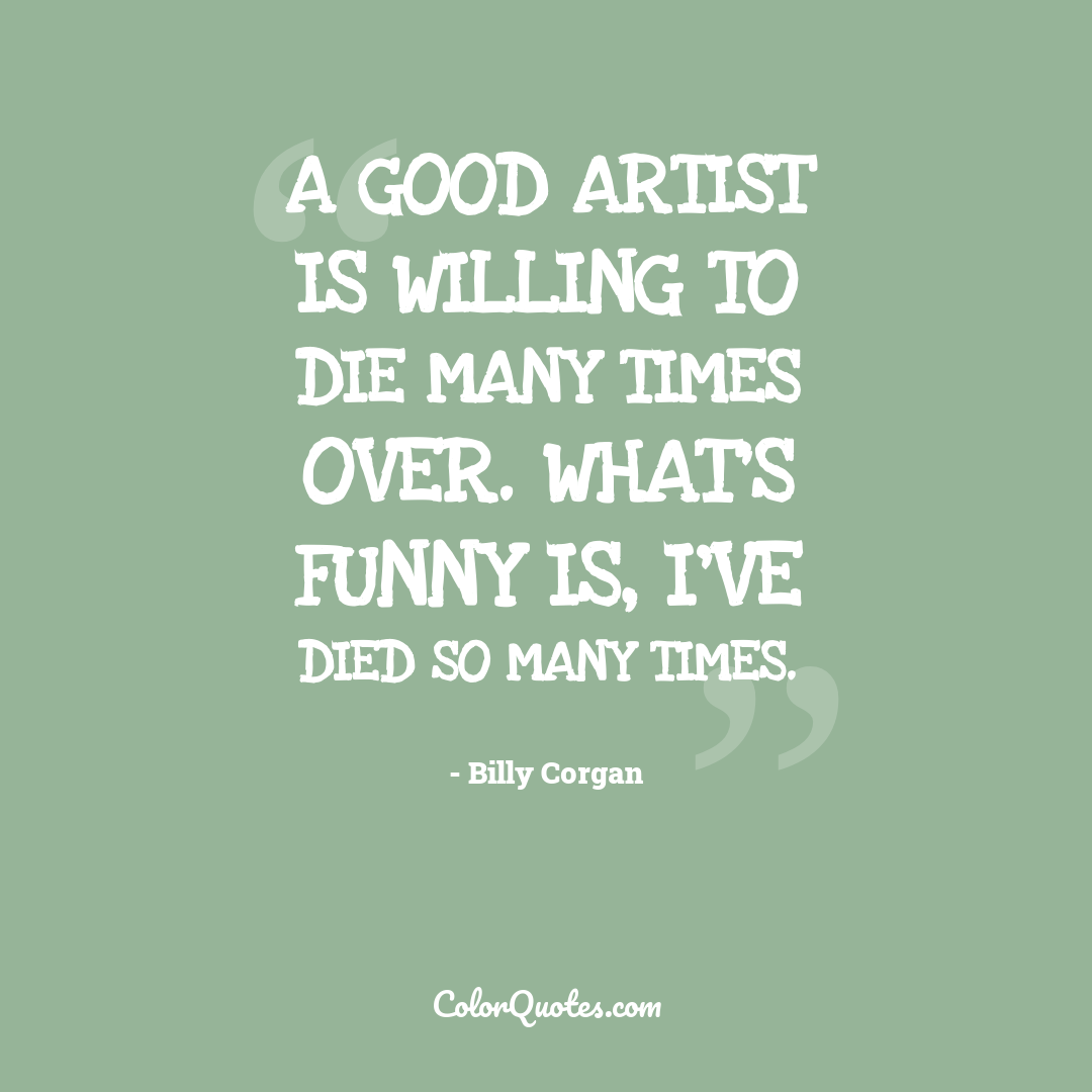 A good artist is willing to die many times over. What's funny is, I've died so many times.