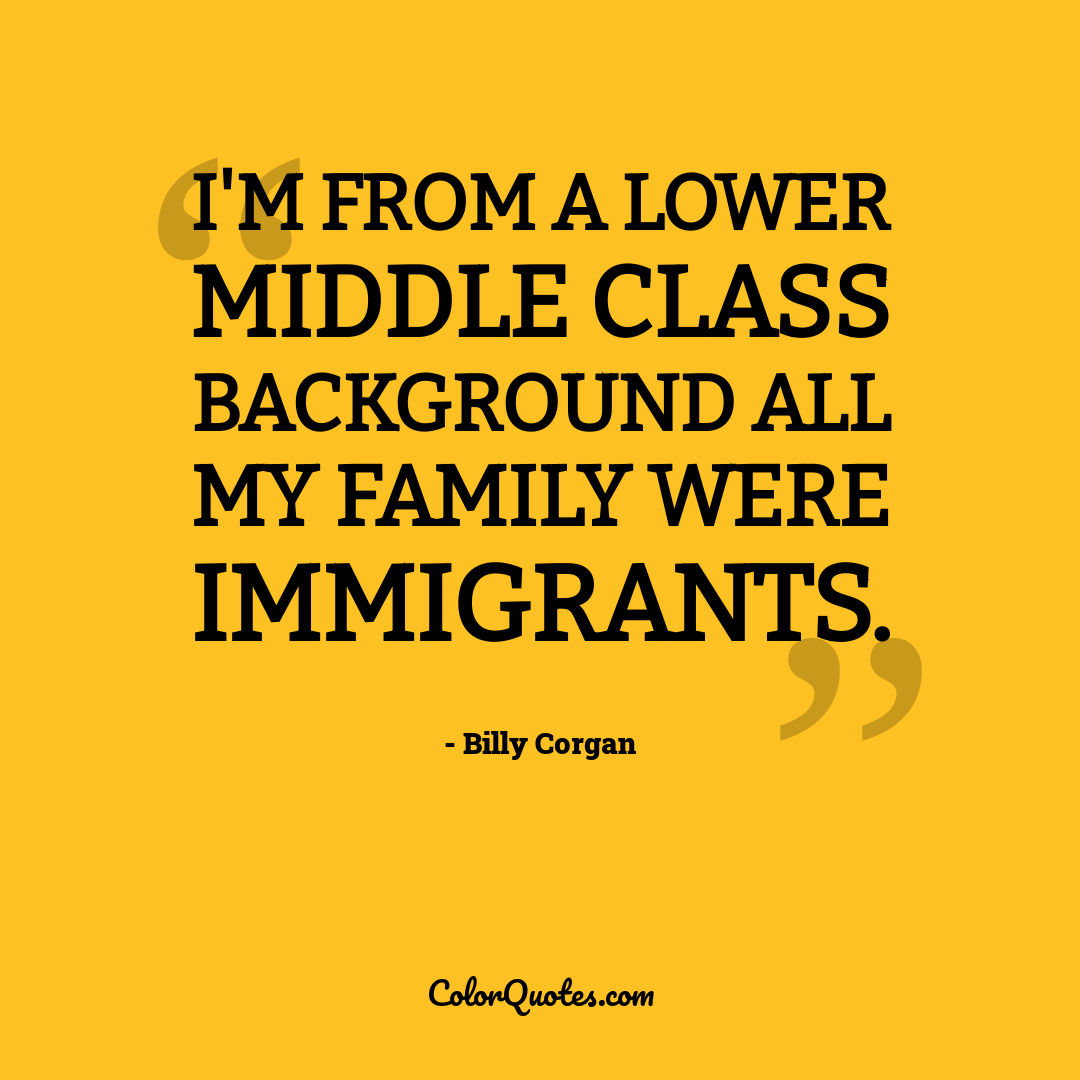 I'm from a lower middle class background all my family were immigrants.