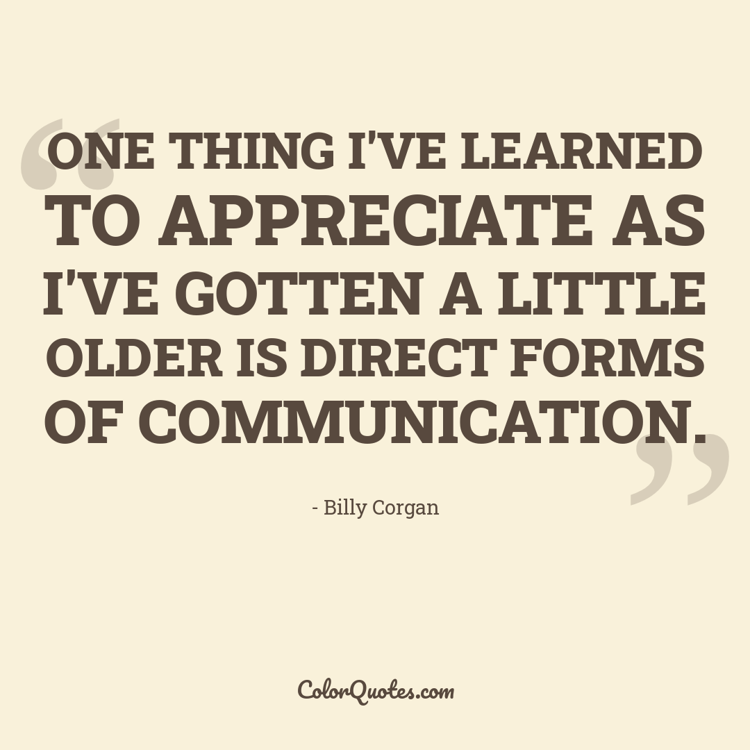 One thing I've learned to appreciate as I've gotten a little older is direct forms of communication.