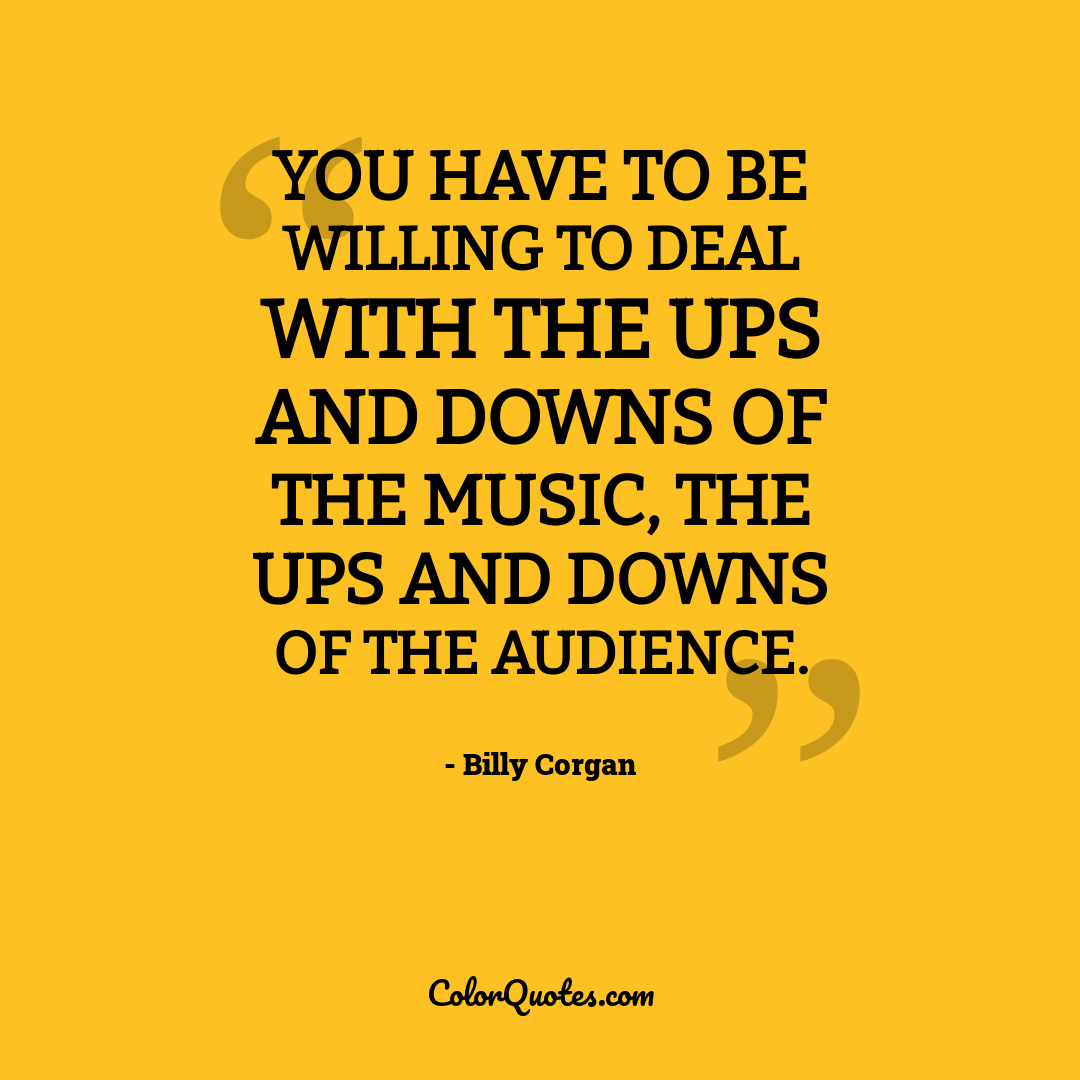 You have to be willing to deal with the ups and downs of the music, the ups and downs of the audience.