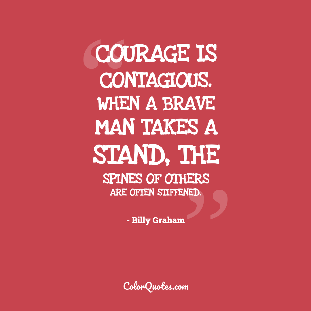 Courage is contagious. When a brave man takes a stand, the spines of others are often stiffened.
