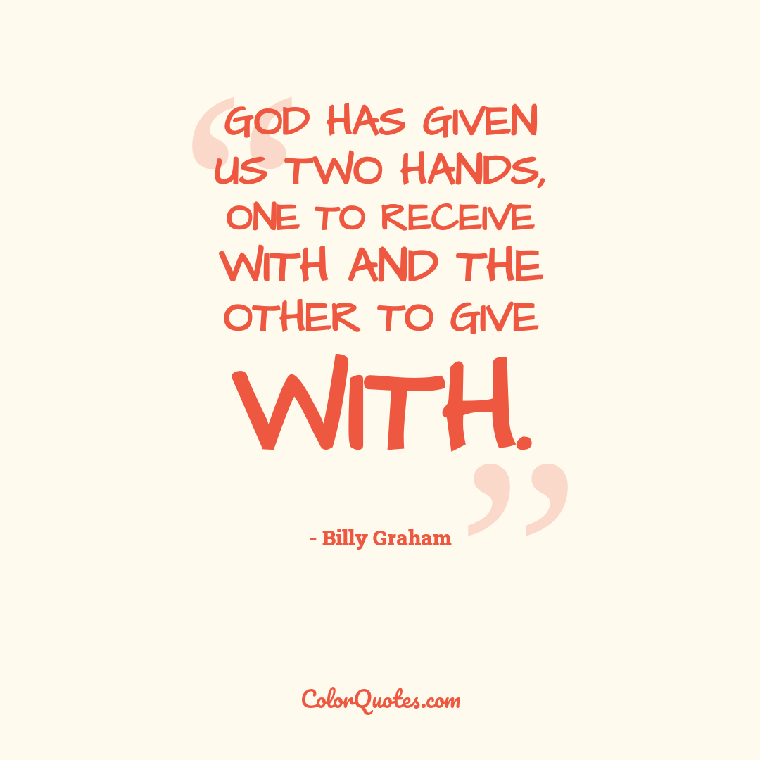God has given us two hands, one to receive with and the other to give with.