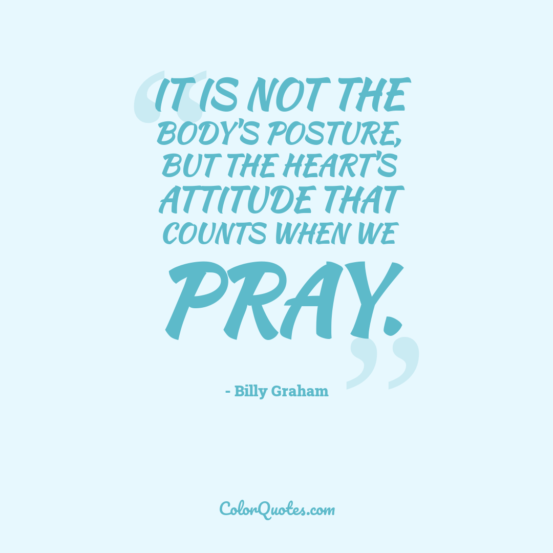 It is not the body's posture, but the heart's attitude that counts when we pray.