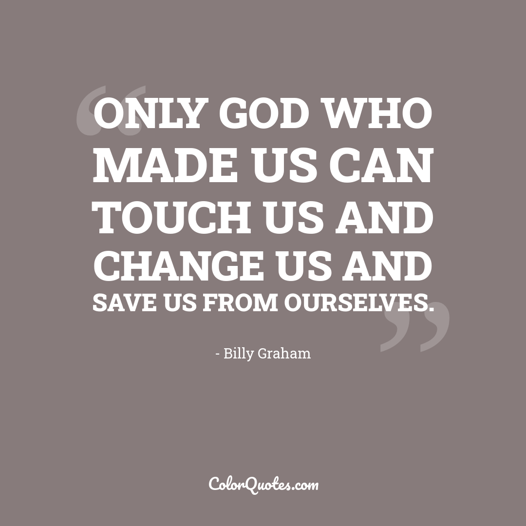 Only God who made us can touch us and change us and save us from ourselves.