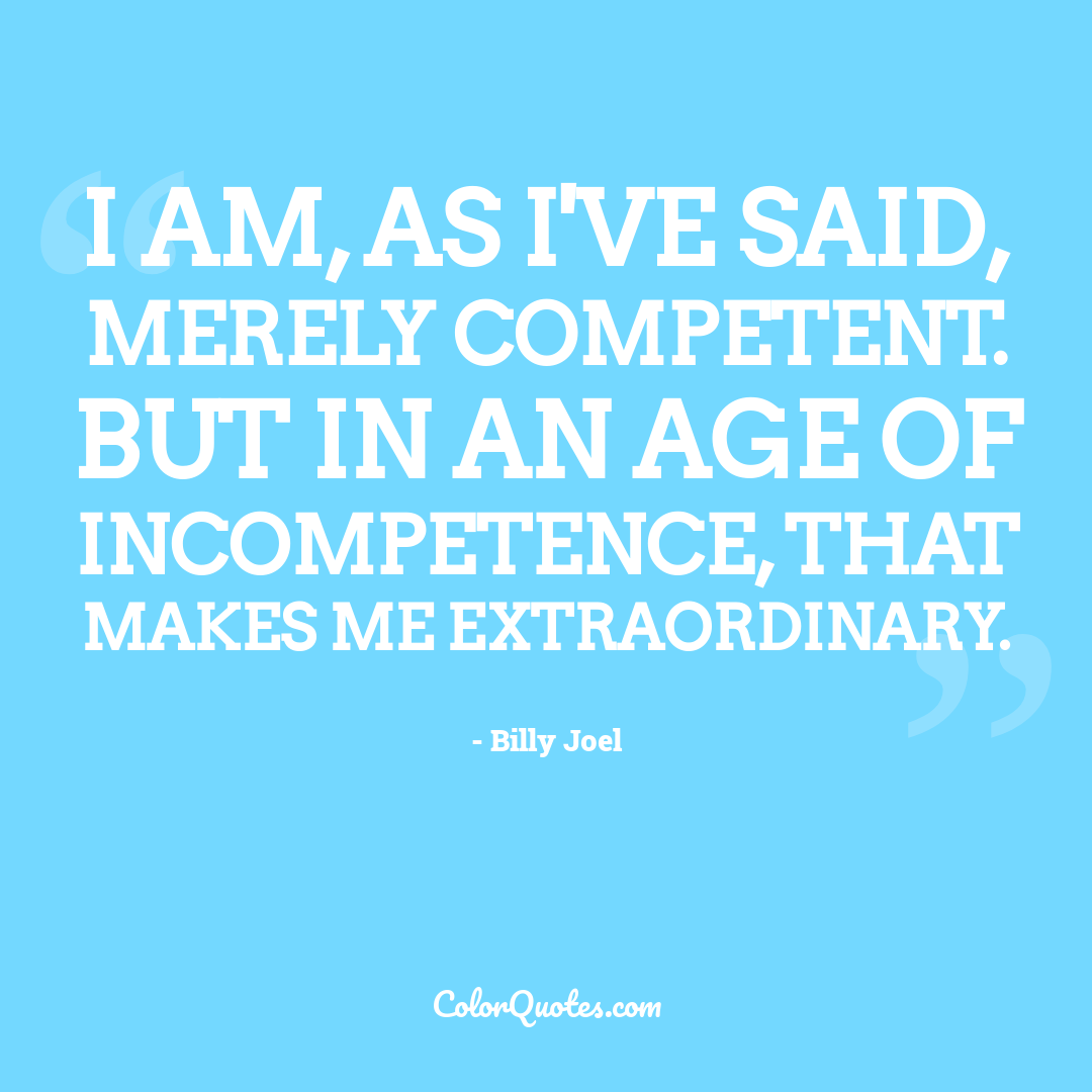 I am, as I've said, merely competent. But in an age of incompetence, that makes me extraordinary.