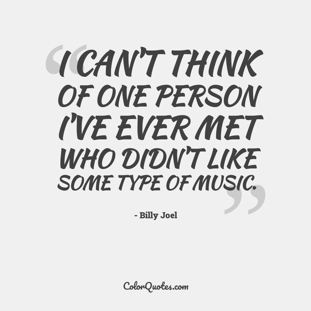I can't think of one person I've ever met who didn't like some type of music.