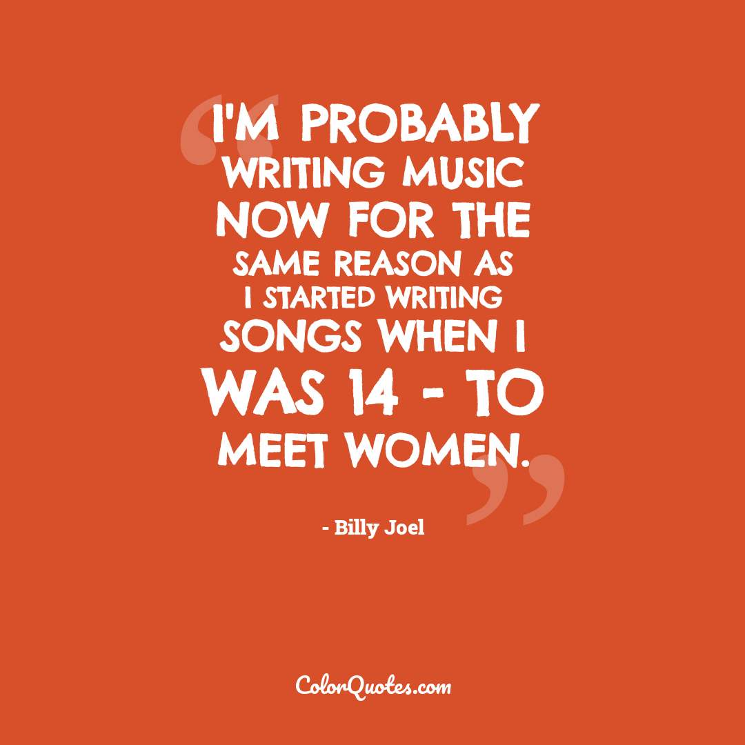 I'm probably writing music now for the same reason as I started writing songs when I was 14 - to meet women.