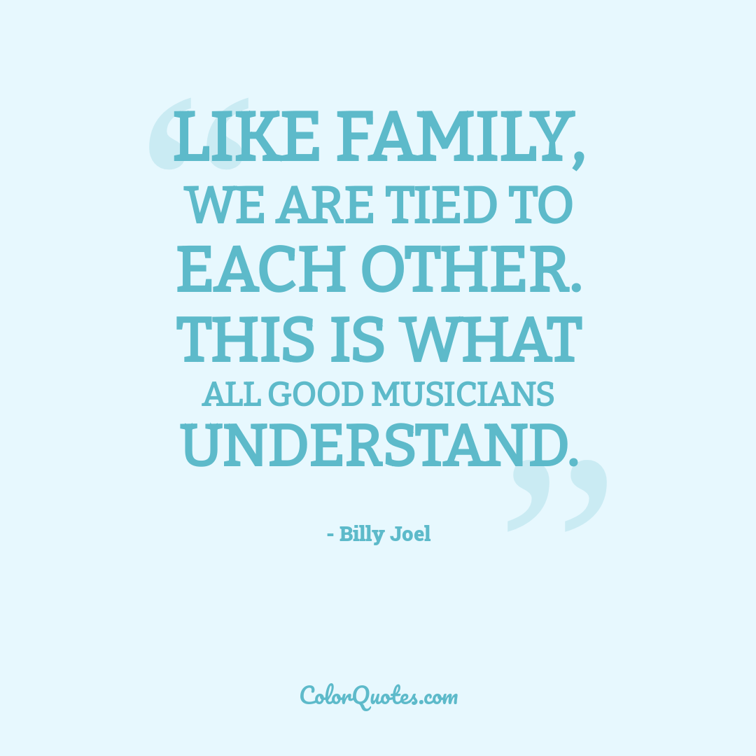 Like family, we are tied to each other. This is what all good musicians understand.