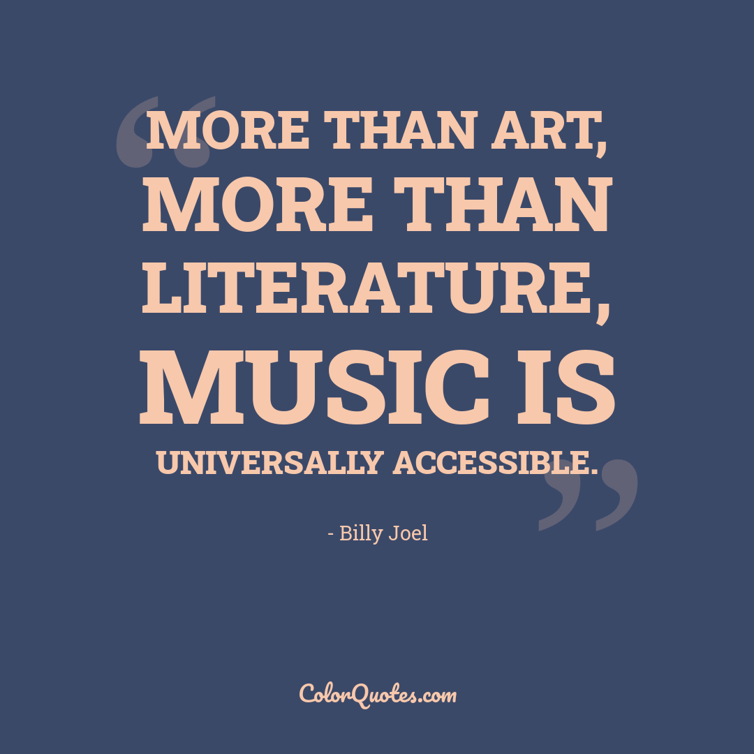 More than art, more than literature, music is universally accessible.