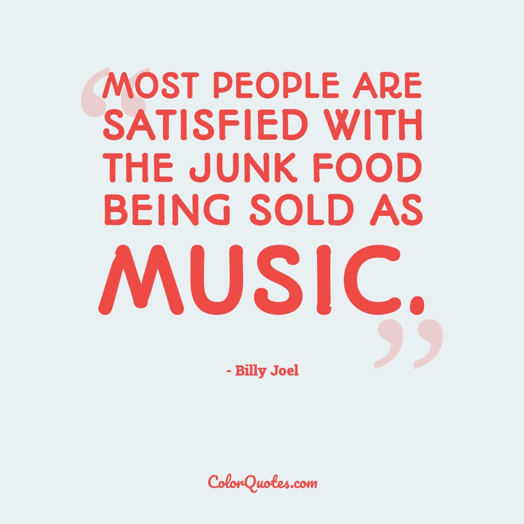 Most people are satisfied with the junk food being sold as music.