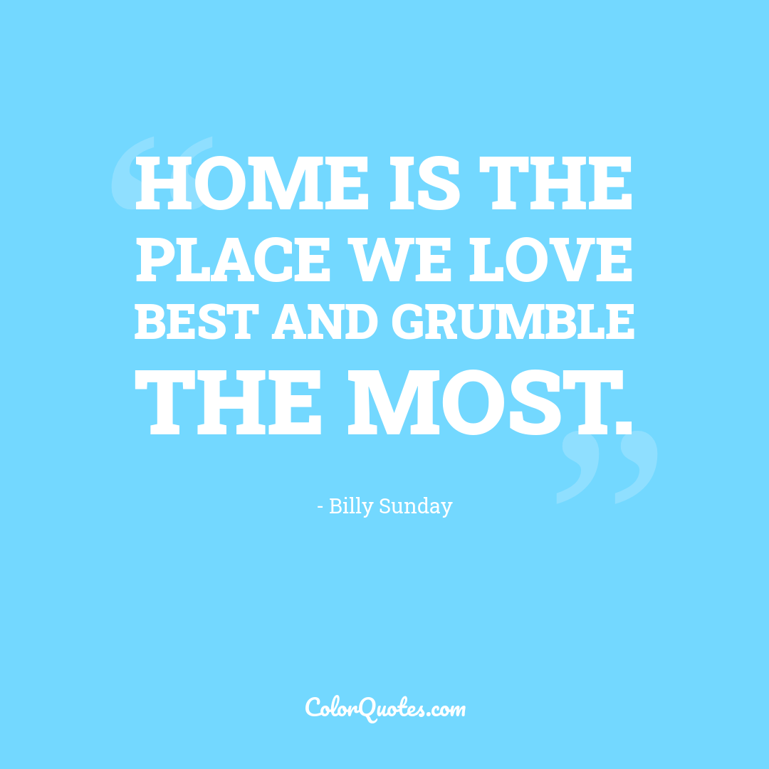 Home is the place we love best and grumble the most.
