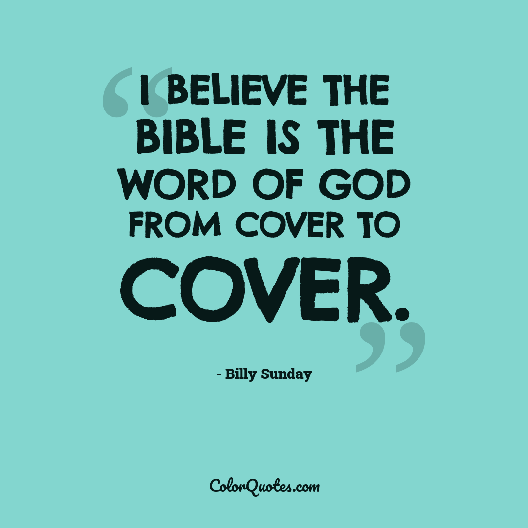 I believe the Bible is the word of God from cover to cover.