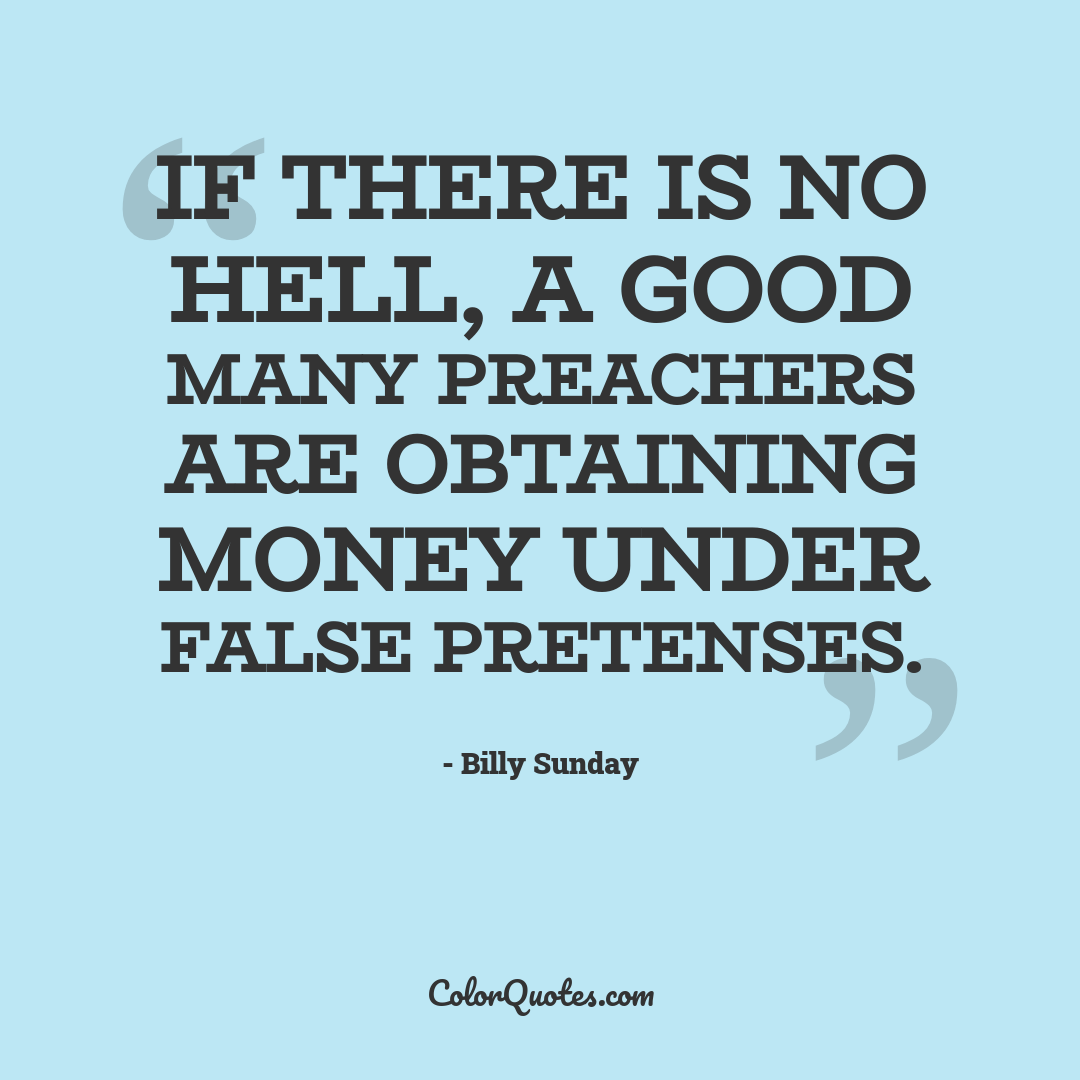 If there is no hell, a good many preachers are obtaining money under false pretenses.