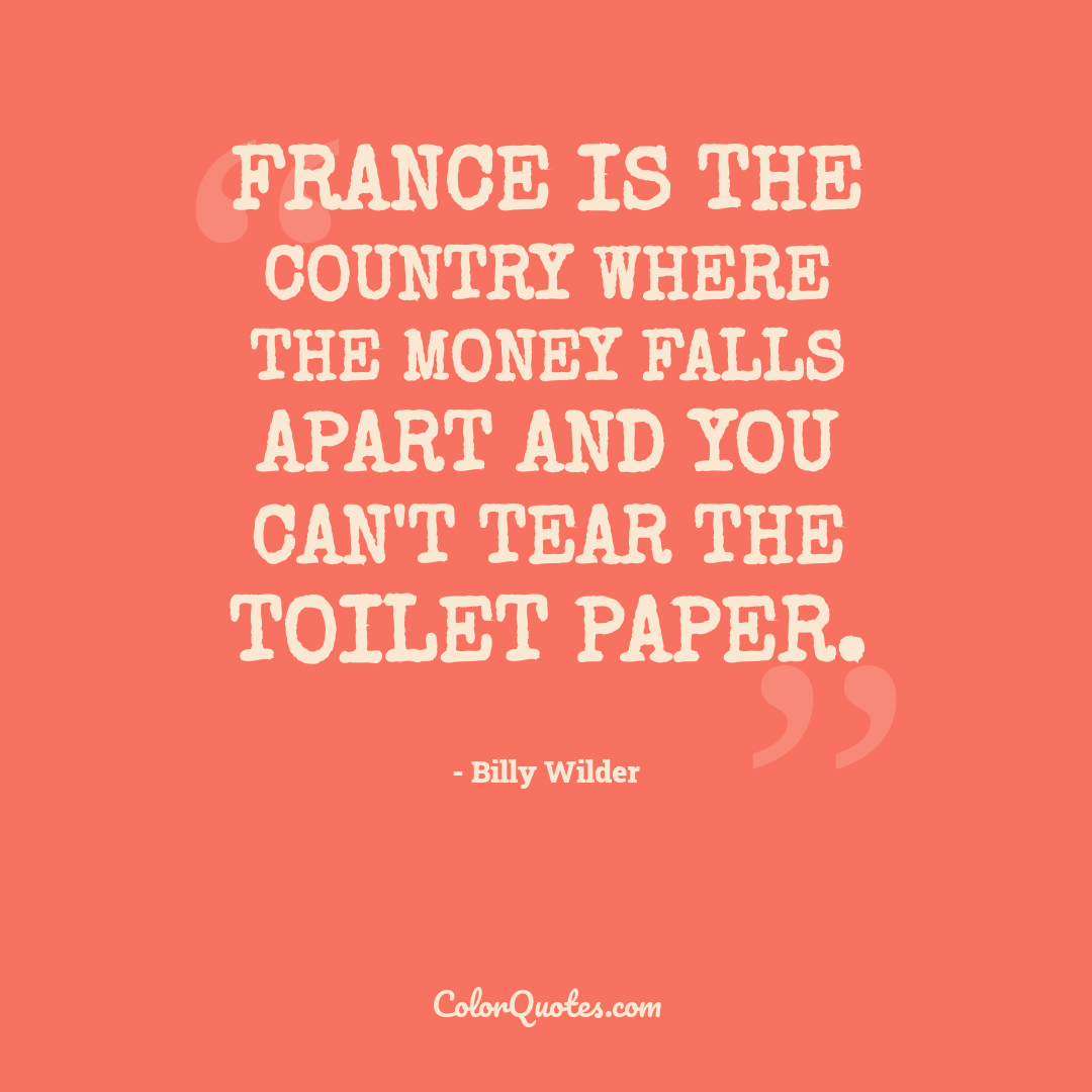 France is the country where the money falls apart and you can't tear the toilet paper.
